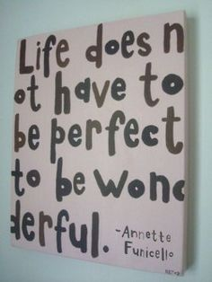 Perfection does not exist- Accept life for what it is.....and it CAN be wonderful.