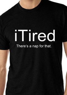 iTired Theres A Nap for That T-Shirt - Funny Shirts Humor - Ideas of Funny Shirts Humor Cool Shirts, Tee Shirts, Creative Shirts, T-shirt Humour, Look Chic, Funny Tees, Shirts With Sayings, Just For Laughs, Funny Quotes