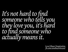 It;s not hard to find someone who tells you they love you. It's hard to find someone who actually means it.