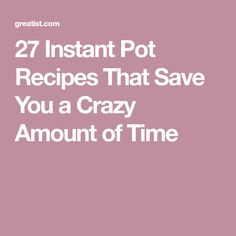27 Instant Pot Recipes That Save You a Crazy Amount of Time