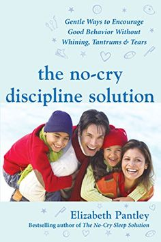 Amazon.com: The No-Cry Discipline Solution: Gentle Ways to Encourage Good Behavior Without Whining, Tantrums, and Tears: Foreword by Tim Seldin (Pantley) eBook: Elizabeth Pantley: Kindle Store