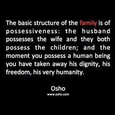 The basic structure of the family is of possessiveness: the husband possesses the wife and they both possess the children, and the moment you possess a human being you have taken away his dignity, his freedom, his very humanity. Osho ☼ Osho Quotes On Life, Words Quotes, Wise Words, Author Quotes, Attitude Quotes, Quotes Quotes, Qoutes, Spiritual Wisdom, Spiritual Awakening