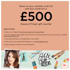 Show us your summer wish list and you could win a £500 House of Fraser gift voucher HOW TO PLAY  1.Follow us on Pinterest: http://www.pinterest.com/houseoffraser/ 2.Set up a Pinterest board called 'Summer Wish List' and Pin at least 10 items on to it from our website: www.houseoffraser.co.uk  3.Tag us #houseoffraser in the description of your board 4.Email a link of your board from Pinterest to us: socialmedia@hof.co.uk  5.Essie will select a winner from all of the entries!