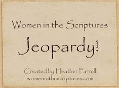 Women in the Scriptures: Women in the Scriptures Jeopardy