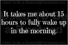 It takes me 15 hours to fully wake up in the morning.