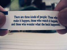 There are three kinds of people: Those who make it happen, those who watch it happen, and those who wonder what the heck happened. All Quotes, Quotes To Live By, Best Quotes, Funny Quotes, Life Quotes, Motivational Messages, Inspirational Quotes, Motivational Thoughts, Positive Quotes