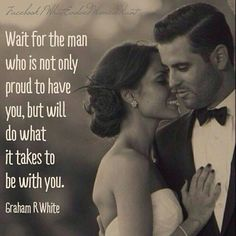 ... Wait, for the man who is not only proud to have you, but will do what it takes to be with you. :)