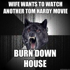 Insanity Wolf - Wife wants to watch another Tom hardy movie Burn down house.   I made that shit.