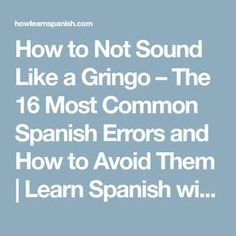 to Not Sound Like a Gringo – The 16 Most Common Spanish Errors and How to Avoid Them Spanish Words For Beginners, Learn Spanish Free, Learn To Speak Spanish, Learn Spanish Online, Spanish Basics, Spanish Lessons, Spanish Practice, Spanish 1, French Lessons