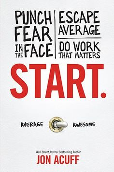 Great book on going from average to AWESOME—Start: Punch Fear in the Face, Escape Average and Do Work that Matters by Jon Acuff
