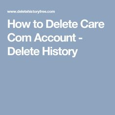 How to Delete Care Com Account - Delete History