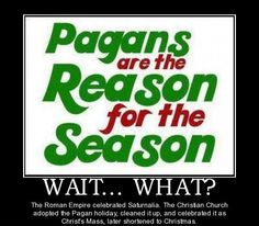 Pagans are the reason for the season.