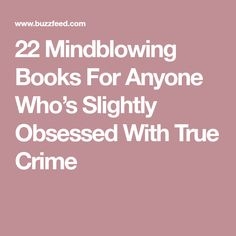 22 Mindblowing Books For Anyone Who's Slightly Obsessed With True Crime