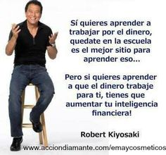 """"""" Si quieres aprender a trabajar por el dinero, quédate en la escuela, es el mejor sitio para aprender eso.....  Pero si quieres aprender a que el dinero trabaje para tí, tienes que aumetar tu inteligencia financiera!""""  Robert Kiyosaki"""