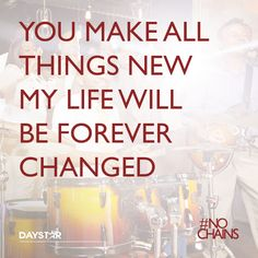 You make all things new my life will be forever changed. [Daystar.com]