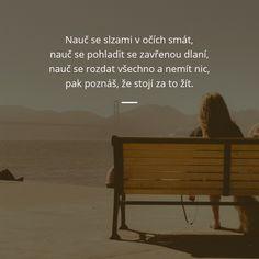 Nauč se slzami v očích smát, nauč se pohladit se zavřenou dlaní, nauč se rozdat všechno a nemít nic, pak poznáš, že stojí za to žít. - Neznámý autor #život #slza #úsměv Charles Bukowski, Martin Luther, Stranger Things, Humor, Motivation, Feelings, Words, Quotes, Samurai