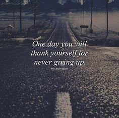 Ome day you will thank yourself for never giving up..