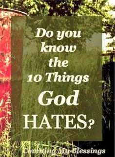 God loves you and me, but do you know the 10 things God hates? You might want to read this list before you answer.
