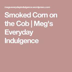 Smoked Corn on the Cob | Meg's Everyday Indulgence