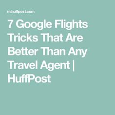 7 Google Flights Tricks That Are Better Than Any Travel Agent | HuffPost