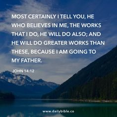 John 14:12 Most certainly I tell you, he who believes in me, the works that I do, he will do also; and he will do greater works than these, because I am going to my Father.