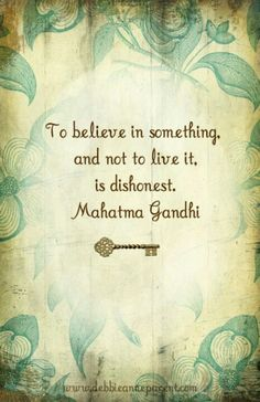 .truth .to believe in something and not Iive it, is dishonest .gandhi