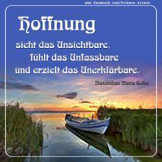 Hoffnung sieht das Unsichtbare, fühlt das Unfassbare und erzielt das Unerklärbare. (Maximilian Maria Kolbe)
