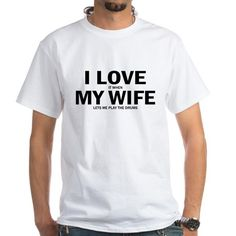 I Love It When My Wife Lets Me Play The Drums T-Sh on CafePress.com