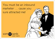 You must be an inbound marketer … cause you sure attracted me! #someecards