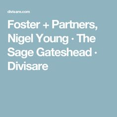Foster + Partners, Nigel Young · The Sage Gateshead  · Divisare