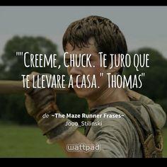 """""""""""Creeme, Chuck. Te juro que te llevare a casa."""" Thomas"""" - de ~The Maze Runner Frases~ (en Wattpad) https://www.wattpad.com/297692193?utm_source=ios&utm_medium=pinterest&utm_content=share_quote&wp_page=quote&wp_uname=krystal611&wp_originator=FbnJSLGFlTmRIxEhSIZYR8aF1e8wBdlcDfjSJty3u4%2BU0PjjAGzSH9E4lG8Bvd9XfFTrVzA9B6Z7CS06ov1su9Adg0h%2B3ATLSW%2B4d0LaUtf8V8QXtvSKG0%2BUYDgJZPTV #quote #wattpad"""