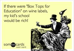 My new favorite:Funny Family Ecard: If there were 'Box Tops for Education' on wine labels, my kid's school would be rich!