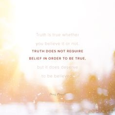 """""""Truth is true whether you believe it or not. Truth does not require belief in order to be true, but it does deserve to be believed."""" (Doug Powell)"""