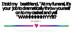"""I told my bestfriend, """"At my funeral, it's your job to dramatically throw yourself on to my casket and yell """"WWHHHHHHYYY!!!? she agreed. (: --------------- ♥ ---------------  - Witty Profiles Quote 3300397 http://wittyprofiles.com/q/3300397"""