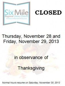 Six Mile Regional Library District Closed Thursday, November 28 and Friday, November 29, 2013 in observance of Thanksgiving. Normal hours re...