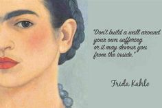 immortal quotes from Frida Khalo Don't build a wall around your own suffering or it may devour you from the inside.-Frida KahloDon't build a wall around your own suffering or it may devour you from the inside. Diego Rivera, Frida Quotes, Frieda Kahlo Quotes, Feminist Quotes, Hubert Reeves, Art Quotes, Inspirational Quotes, Quotes Quotes, Quotes By Artists