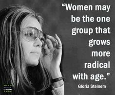 """""""Women may be the one group that grows more radical with age."""" - Gloria Steinem *And it's one of the things I LOVE about getting older, I open my mouth and the truth (at least, what I think is the truth) hops out willy-nilly! Gloria Steinem Quotes, Patriarchy, Aging Gracefully, Women In History, Strong Women, Fierce Women, Badass Women, Getting Old, Inspire Me"""