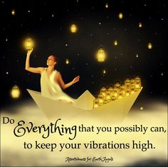Do everything you possibly can to keep your vibration high.
