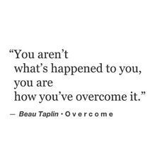 you aren't what's happened to you, you are how you've overcome it.