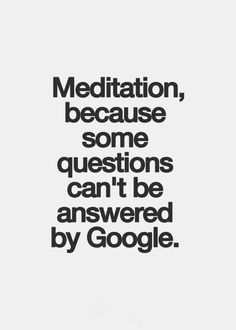 Meditation... because some questions can;t be answered by google.