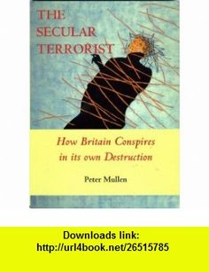 The Secular Terrorist How Britain Conspires in Its Own Destruction (9781901546323) Peter Mullen , ISBN-10: 1901546322  , ISBN-13: 978-1901546323 ,  , tutorials , pdf , ebook , torrent , downloads , rapidshare , filesonic , hotfile , megaupload , fileserve