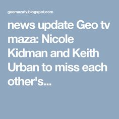 news update Geo tv maza: Nicole Kidman and Keith Urban to miss each other's...