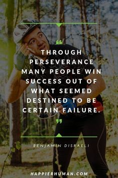 """Through perseverance many people win success out of what seemed destined to be certain failure.""– Benjamin Disraeli 