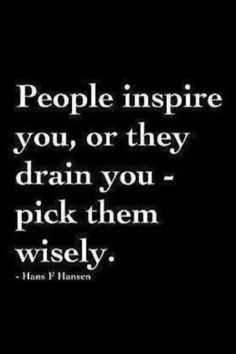 People inspire you, or they drain you - pick they wisely. ~ Hans F Hansen