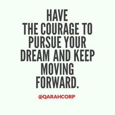 Have the #courage to #pursue your #dream and keep moving forward. #success #business #entrepreneur