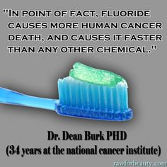 In point of fact, fluoride causes more human cancer death and causes it faster than any other chemical.  --Dr. Dean Burk, PhD (34 years at the national cancer institute)
