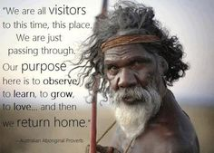 """We are all visitors in this time, this place. We are just passing through. Our purpose here is to observe, to learn, to grow, to love... and then we return home."" ~~ Australian Aboriginal Proverb"