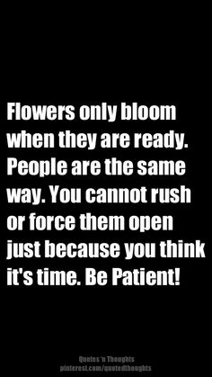 Flowers only bloom when they are ready. People are the same way. You cannot rush or force them open just because you think it's time. Be patient!