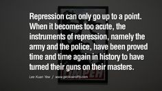 When it becomes too acute, the instruments of repression, namely the army and the police, have been proved time and time again in history to have turned their guns on their masters.  Lee Kuan Yew Quotes lee kwan yew singapore prime minister book