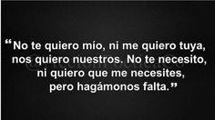 No te quiero mío, ni me quiero tuya nos quiero nuestros. No te necesito, ni quiero que me necesites, pero hagamonos falta